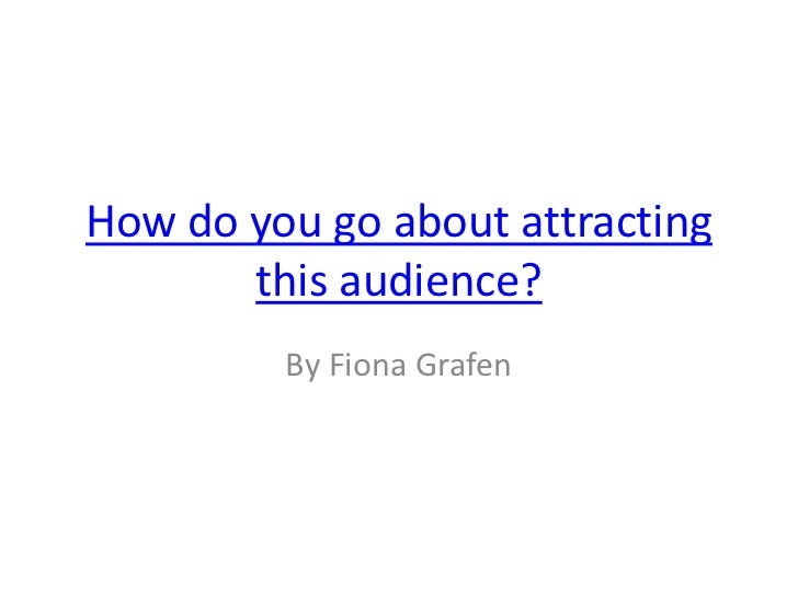 How do you go about attracting       this audience?         By Fiona Grafen