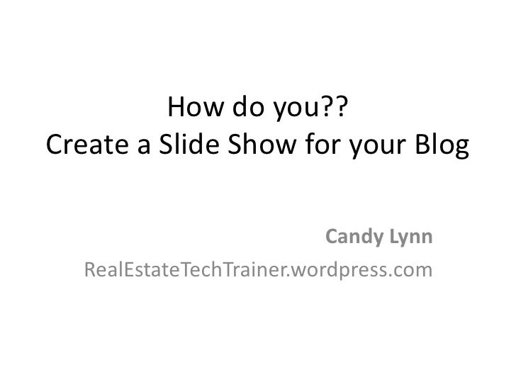 How do you?? Create a Slide Show for your Blog                             Candy Lynn   RealEstateTechTrainer.wordpress.com