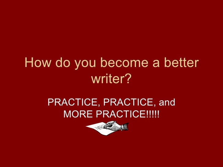 How do you become a better writer? PRACTICE, PRACTICE, and MORE PRACTICE!!!!!