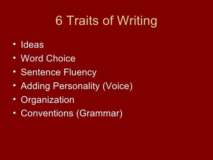 6 Traits of Writing <ul><li>Ideas  </li></ul><ul><li>Word Choice  </li></ul><ul><li>Sentence Fluency </li></ul><ul><li>Add...