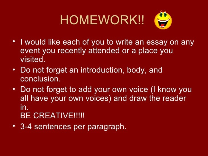 HOMEWORK!!  <ul><li>I would like each of you to write an essay on any event you recently attended or a place you visited. ...