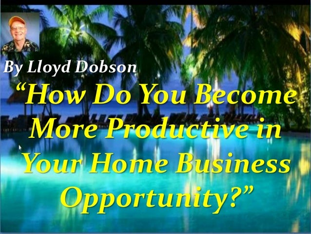 """How Do You Become More Productive in Your Home Business Opportunity?"" By Lloyd Dobson"