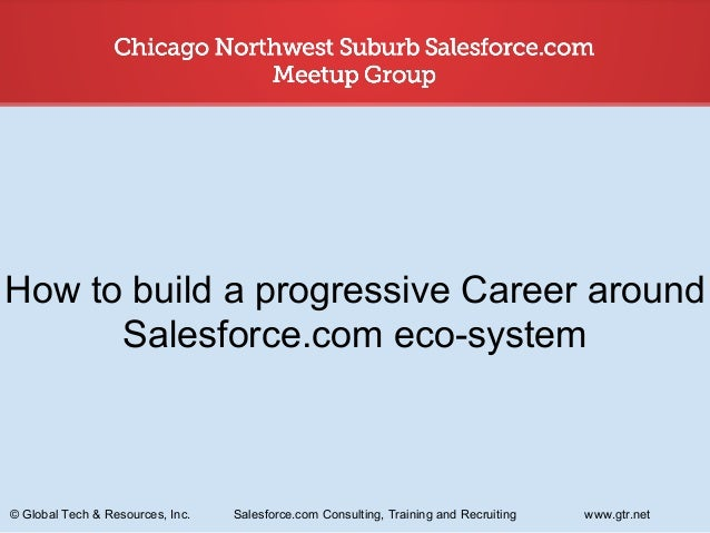 How to build a progressive Career around Salesforce.com eco-system  © Global Tech & Resources, Inc.  Salesforce.com Consul...