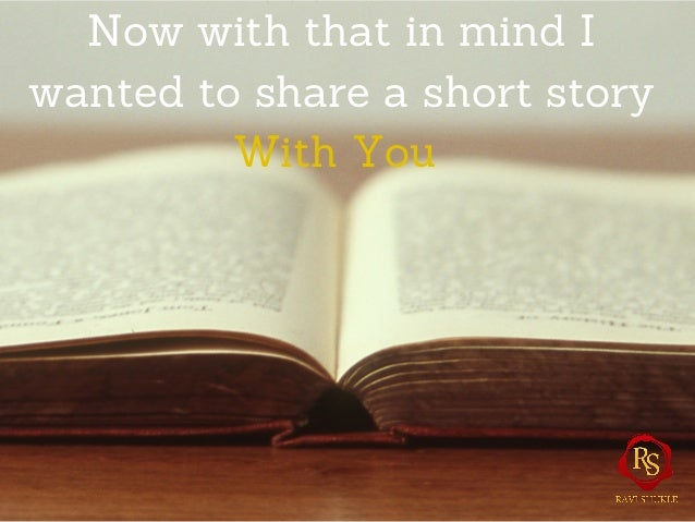 Now with that in mind I wanted to share a short story With You