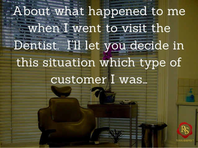 About what happened to me when I went to visit the Dentist. I'll let you decide in this situation which type of customer I...