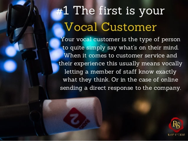 #1 The first is your Vocal Customer Your vocal customer is the type of person to quite simply say what's on their mind. Wh...