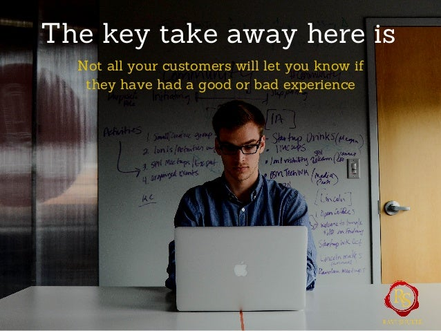 The key take away here is Not all your customers will let you know if they have had a good or bad experience