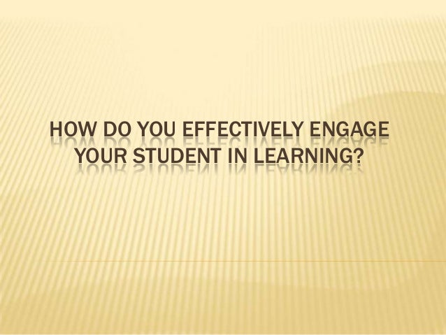HOW DO YOU EFFECTIVELY ENGAGE YOUR STUDENT IN LEARNING?