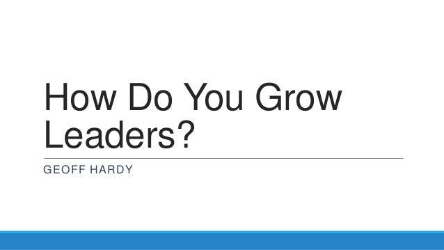 How Do You GrowLeaders?GEOFF HARDY