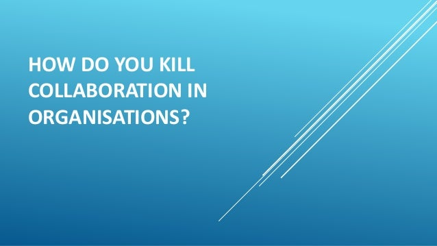 HOW DO YOU KILL COLLABORATION IN ORGANISATIONS?