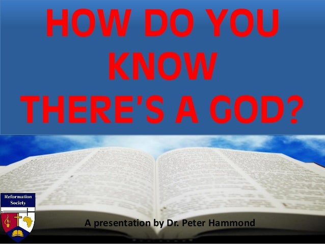 HOW DO YOU KNOW THERE'S A GOD? A presentation by Dr. Peter Hammond