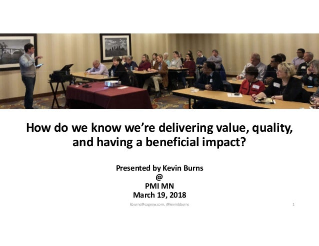 How do we know we're delivering value, quality, and having a beneficial impact? Presented by Kevin Burns @ PMI MN March 19...