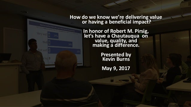 How do we know we're delivering value or having a beneficial impact? In honor of Robert M. Pirsig, let's have a Chautauqua...