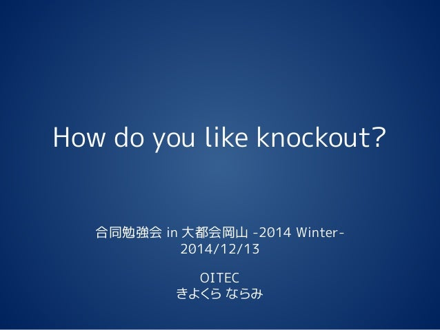 How do you like knockout?  合同勉強会in 大都会岡山-2014 Winter-  2014/12/13  OITEC  きよくらならみ
