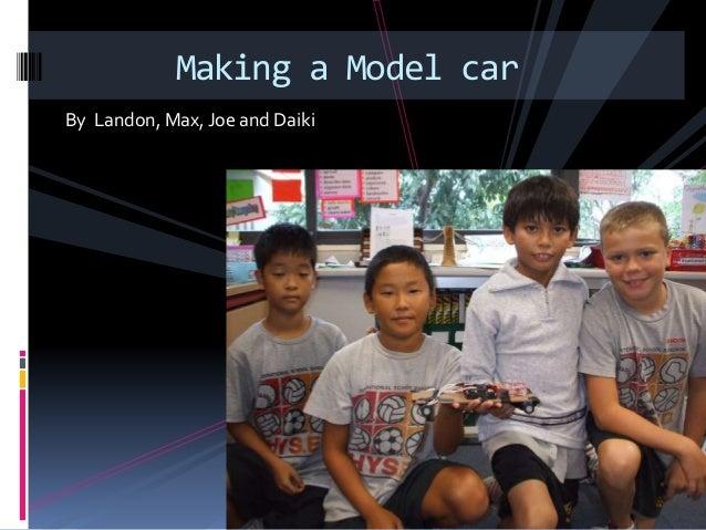 By Landon, Max, Joe and Daiki Making a Model car