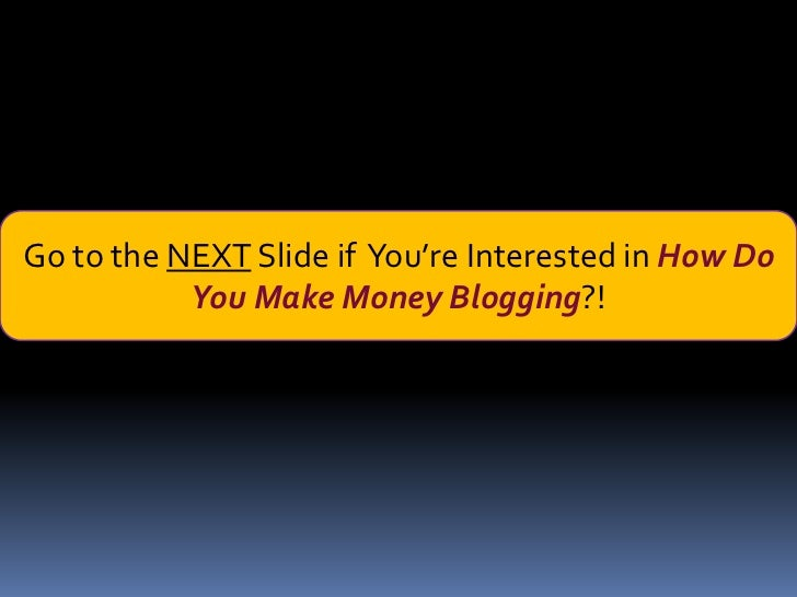 Go to the NEXT Slide if You're Interested in How Do           You Make Money Blogging?!