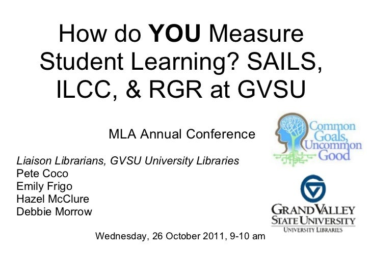 How do YOU Measure    Student Learning? SAILS,     ILCC, & RGR at GVSU                  MLA Annual ConferenceLiaison Libra...
