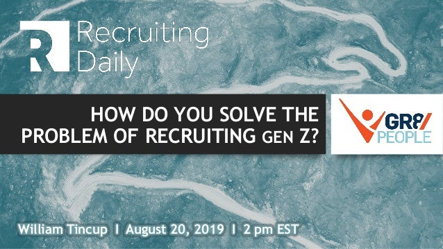 HOW DO YOU SOLVE THE PROBLEM OF RECRUITING GEN Z? William Tincup I August 20, 2019 I 2 pm EST