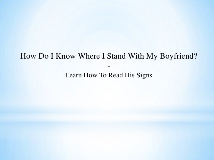 How Do I Know Where I Stand With My Boyfriend?                      -           Learn How To Read His Signs