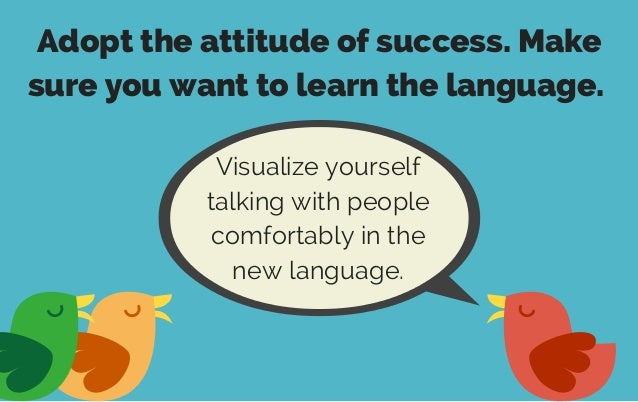 Adopt the attitude of success. Make sure you want to learn the language. Visualize yourself talking with people comfortabl...