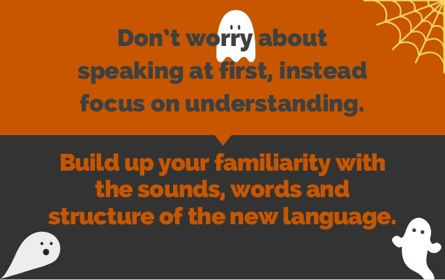 Don't worry about speaking at first, instead focus on understanding. Build up your familiarity with the sounds, words and ...