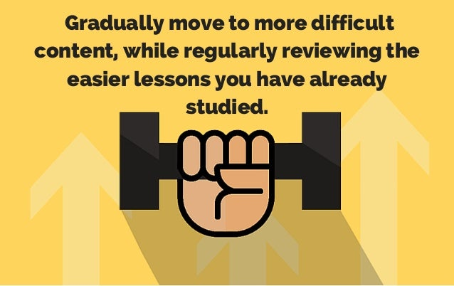 Gradually move to more difficult content, while regularly reviewing the easier lessons you have already studied.