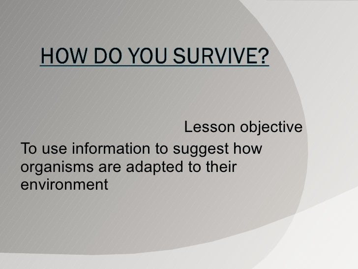 Lesson objective To use information to suggest how organisms are adapted to their environment