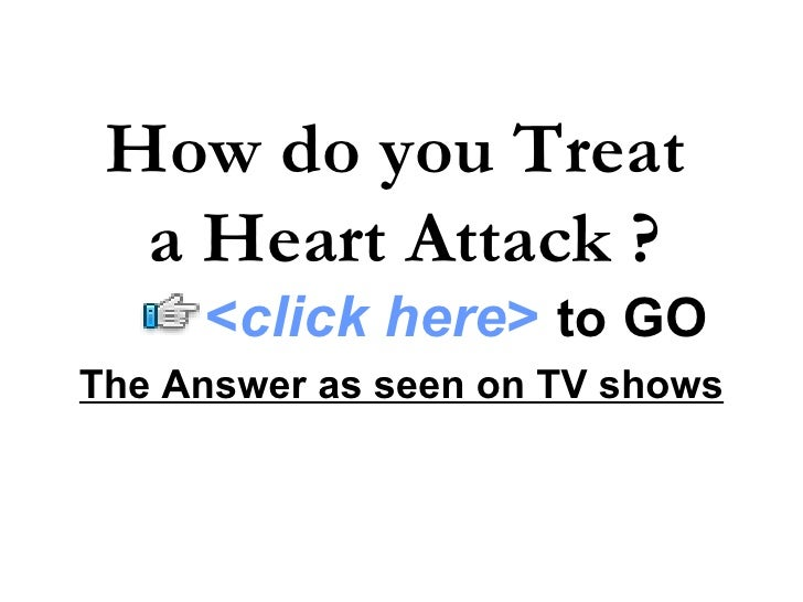 The Answer as seen on TV shows How do you Treat  a Heart Attack ? < click here >   to   GO