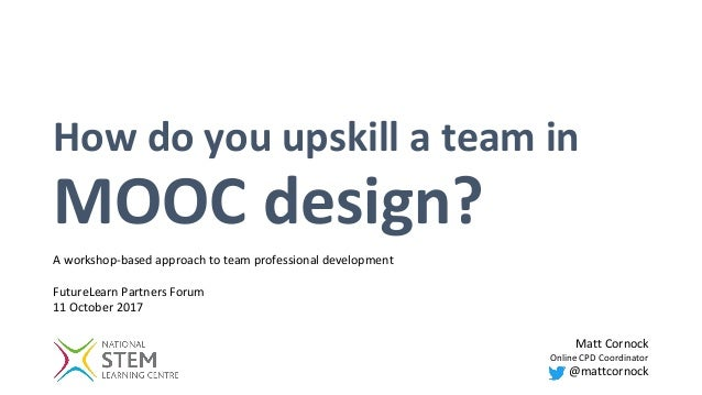 How do you upskill a team in MOOC design? Matt Cornock Online CPD Coordinator @mattcornock A workshop-based approach to te...