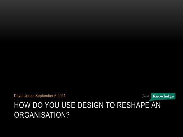 How do you use design to reshape an organisation?<br />David Jones September 6 2011<br />