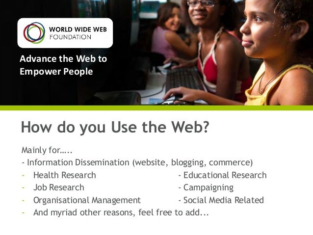Advance the Web to Empower People  How do you Use the Web? Mainly for….. - Information Dissemination (website, blogging, c...