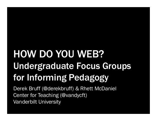 HOW DO YOU WEB? Undergraduate Focus Groups for Informing Pedagogy Derek Bruff (@derekbruff) & Rhett McDaniel Center for Te...