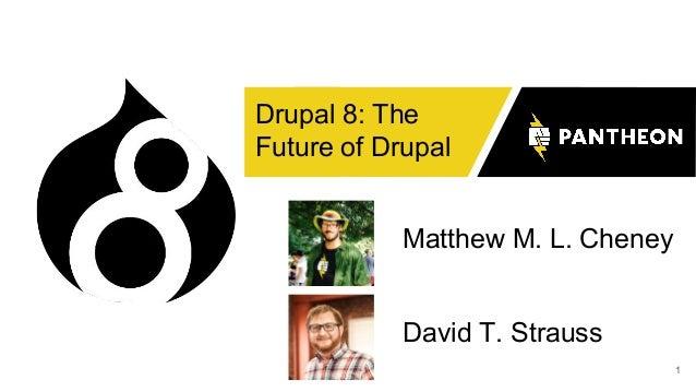 1 Drupal 8: The Future of Drupal Matthew M. L. Cheney David T. Strauss