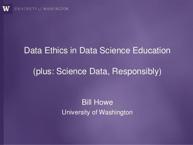 Data Ethics in Data Science Education (plus: Science Data, Responsibly) Bill Howe University of Washington