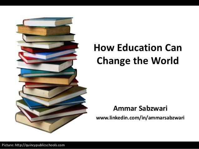 Picture: http://quincypublicschools.com Ammar Sabzwari www.linkedin.com/in/ammarsabzwari How Education Can Change the World