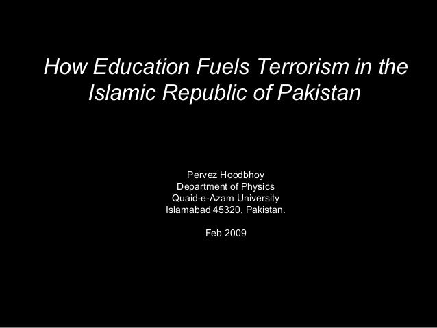 How Education Fuels Terrorism in the Islamic Republic of Pakistan Pervez Hoodbhoy Department of Physics Quaid-e-Azam Unive...