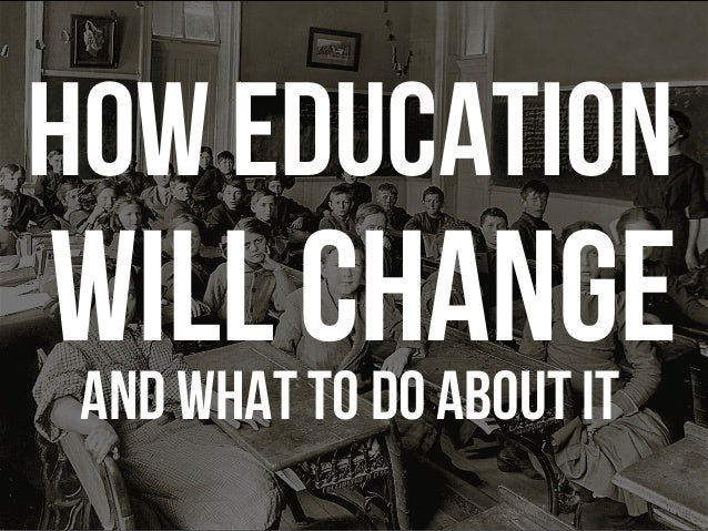 How education will change And what to do about it