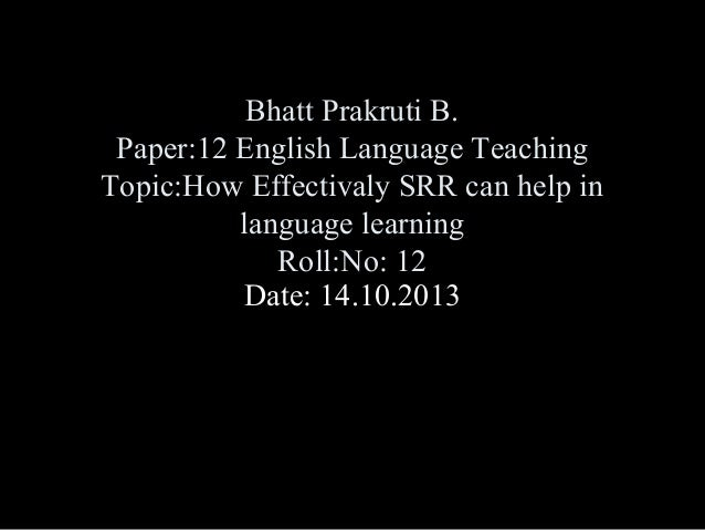 Bhatt Prakruti B. Paper:12 English Language Teaching Topic:How Effectivaly SRR can help in language learning Roll:No: 12 D...