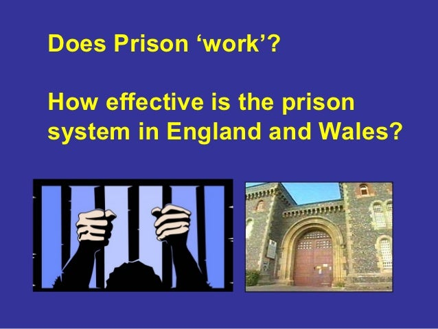 Does Prison 'work'?How effective is the prisonsystem in England and Wales?