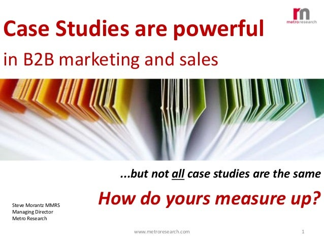 Case Studies are powerful in B2B marketing and sales  ...but not all case studies are the same Steve Morantz MMRS Managing...