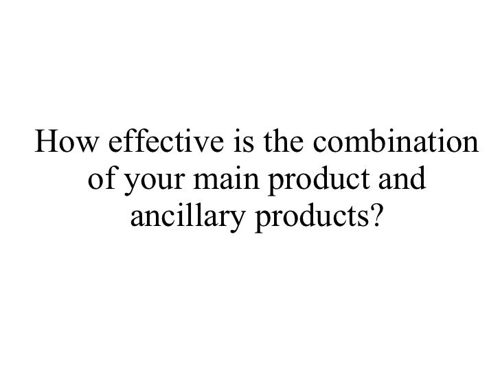 How effective is the combination of your main product and ancillary products?
