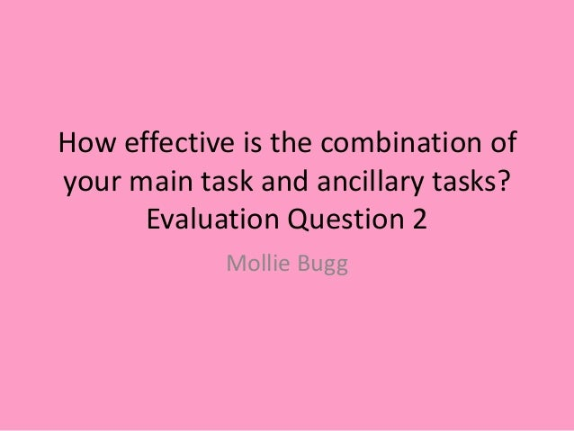 How effective is the combination of your main task and ancillary tasks? Evaluation Question 2 Mollie Bugg
