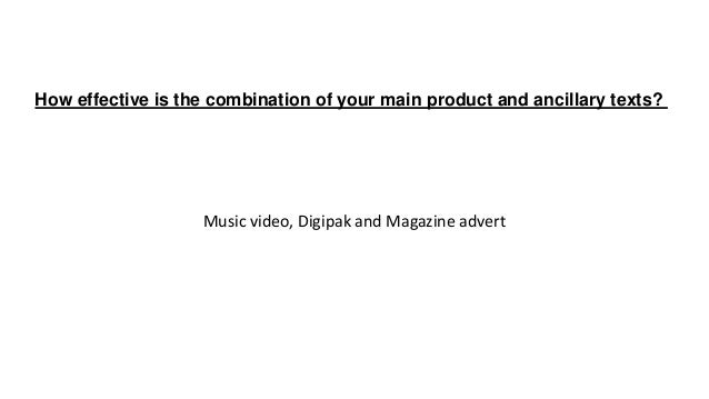 Music video, Digipak and Magazine advert How effective is the combination of your main product and ancillary texts?