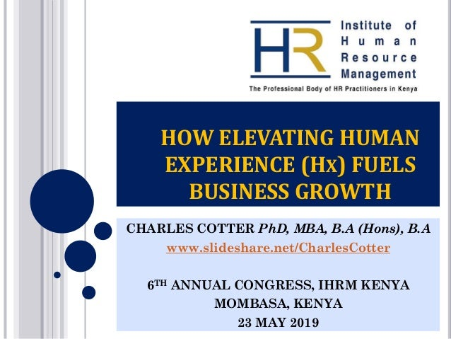 HOW ELEVATING HUMAN EXPERIENCE (HX) FUELS BUSINESS GROWTH CHARLES COTTER PhD, MBA, B.A (Hons), B.A www.slideshare.net/Char...