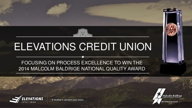 FOCUSING ON PROCESS EXCELLENCE TO WIN THE 2014 MALCOLM BALDRIGE NATIONAL QUALITY AWARD ELEVATIONS CREDIT UNION