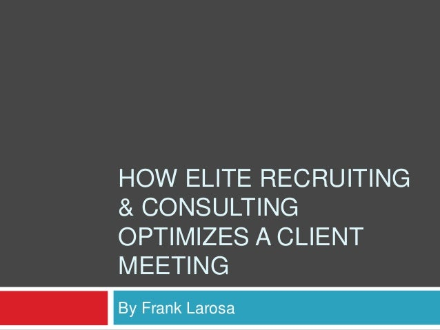 HOW ELITE RECRUITING & CONSULTING OPTIMIZES A CLIENT MEETING By Frank Larosa