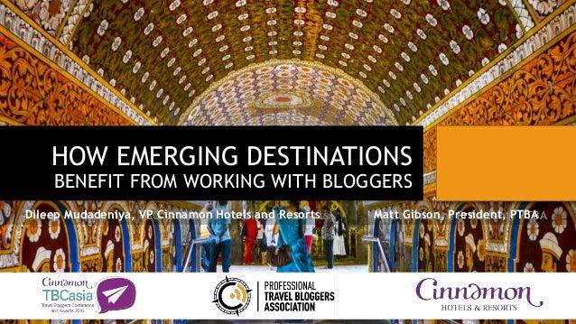 HOW EMERGING DESTINATIONS BENEFIT FROM WORKING WITH BLOGGERS Dileep Mudadeniya, CEO Cinnamon Hotels and Resorts Matt Gibso...