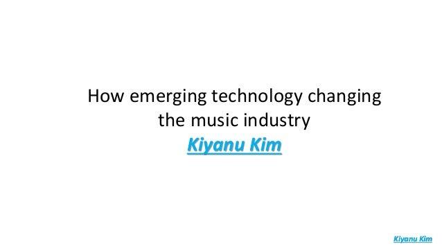 How emerging technology changing the music industry Kiyanu Kim Kiyanu Kim