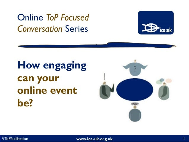 www.ica-uk.org.uk#ToPfacilitation Online ToP Focused Conversation Series 1 How engaging can your online event be?