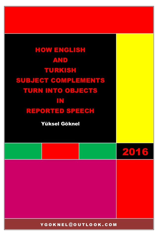 2016 HOW ENGLISH AND TURKISH SUBJECT COMPLEMENTS TURN INTO OBJECTS IN REPORTED SPEECH Yüksel Göknel Y G O K N E L @ O U T ...